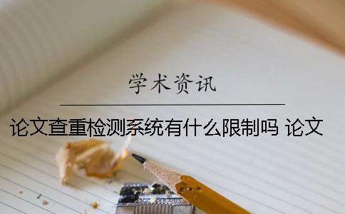 论文查重检测系统有什么限制吗? 论文降重检测系统