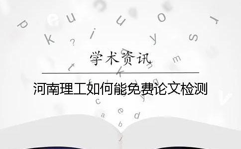河南理工如何能免费论文检测