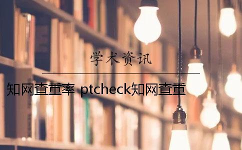 知网查重率 ptcheck知网查重率高吗