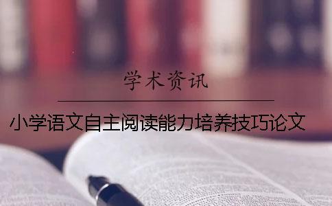 小学语文自主阅读能力培养技巧论文 小学语文提高学生自主能力研究背景