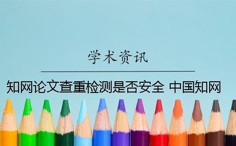 知网论文查重检测是否安全? 中国知网论文查重时图片是否参与检测?