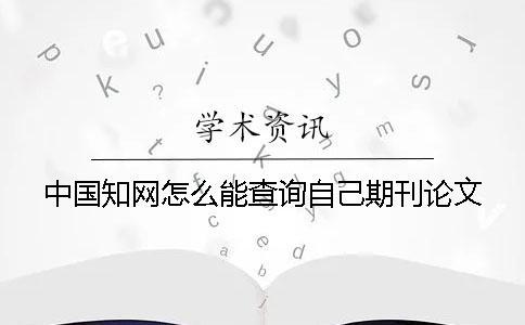 中国知网怎么能查询自己期刊论文