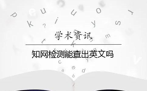 知网检测能查出英文吗