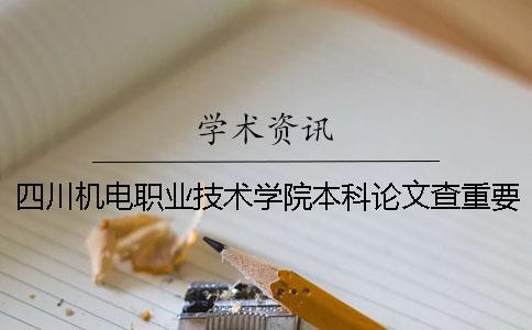 四川机电职业技术学院本科论文查重要求及重复率 四川机电职业技术学院对口本科一