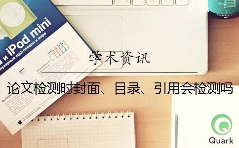论文检测时封面、目录、引用会检测吗?