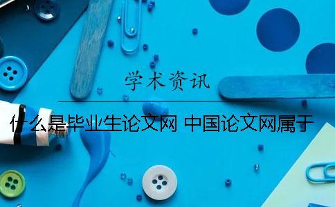 什么是毕业生论文网? 中国论文网属于什么
