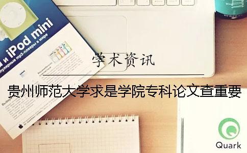 贵州师范大学求是学院专科论文查重要求及重复率 贵州师范大学求是学院有没有专科一
