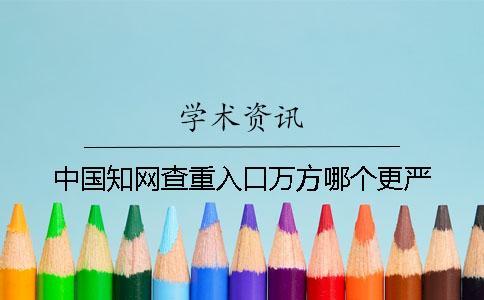 中国知网查重入口万方哪个更严