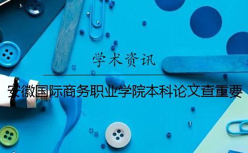 安徽国际商务职业学院本科论文查重要求及重复率 安徽国际商务职业学院是专科还是本科