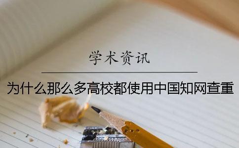 为什么那么多高校都使用中国知网查重系统?