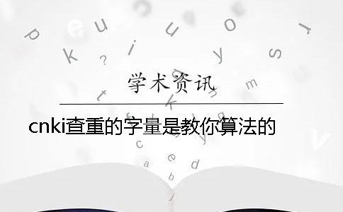 cnki查重的字量是教你算法的?