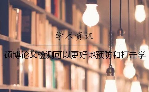 硕博论文检测可以更好地预防和打击学术不端行为