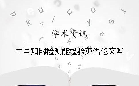 中国知网检测能检验英语论文吗?