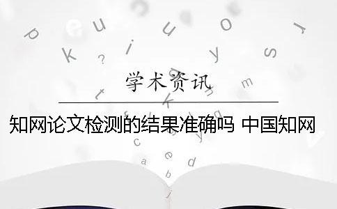 知网论文检测的结果准确吗? 中国知网论文检测查重系统有免费的入口吗